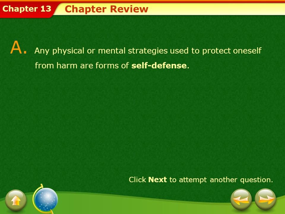 Chapter 13 Chapter Review A. Any physical or mental strategies used to protect oneself from harm are forms of self-defense. Click Next to attempt anot