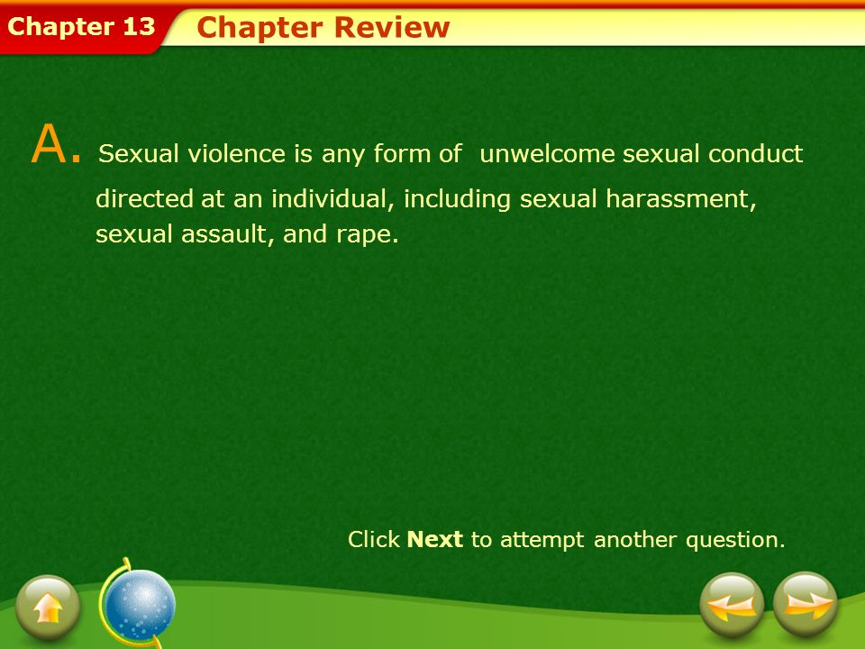 Chapter 13 Chapter Review A. Sexual violence is any form of unwelcome sexual conduct directed at an individual, including sexual harassment, sexual as