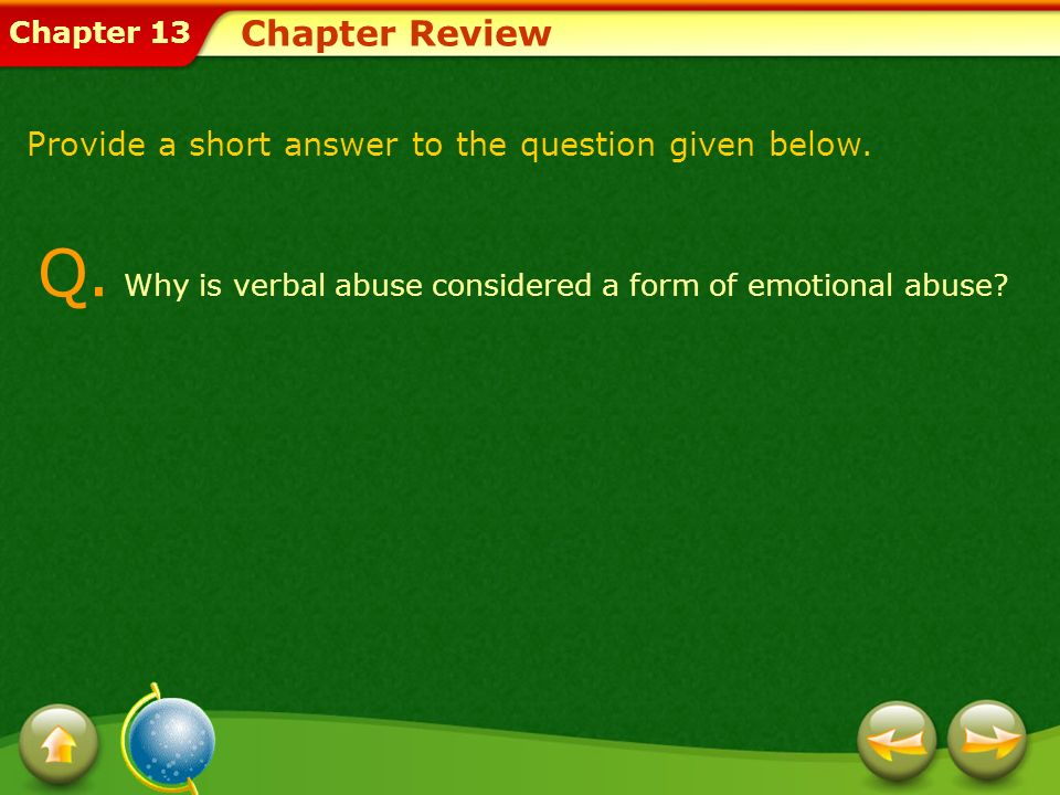 Chapter 13 Chapter Review Provide a short answer to the question given below. Q. Why is verbal abuse considered a form of emotional abuse?