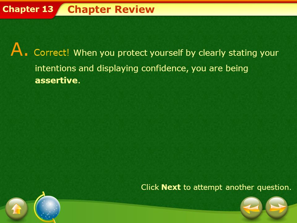 Chapter 13 Chapter Review A. Correct! When you protect yourself by clearly stating your intentions and displaying confidence, you are being assertive.