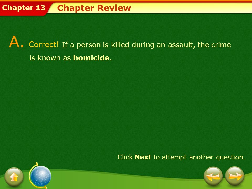 Chapter 13 Chapter Review A. Correct! If a person is killed during an assault, the crime is known as homicide. Click Next to attempt another question.