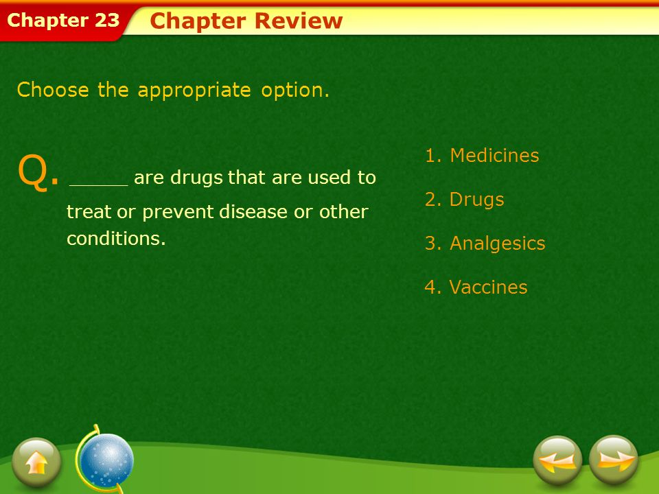 Chapter 23 Q. _____ are drugs that are used to treat or prevent disease or other conditions. Chapter Review Choose the appropriate option. 1.Medicines