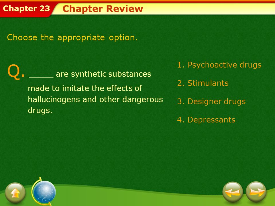 Chapter 23 1.Psychoactive drugs 2. Stimulants 3. Designer drugs 4. Depressants Chapter Review Q. _____ are synthetic substances made to imitate the ef
