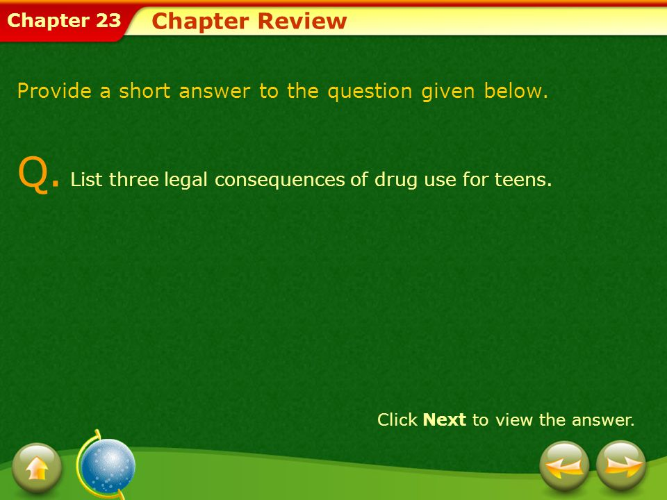 Chapter 23 Chapter Review Provide a short answer to the question given below. Q. List three legal consequences of drug use for teens. Click Next to vi