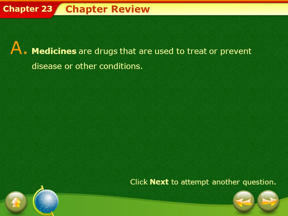 Chapter 23 Chapter Review A. Medicines are drugs that are used to treat or prevent disease or other conditions. Click Next to attempt another question