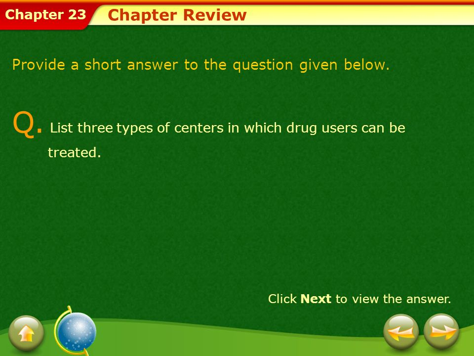 Chapter 23 Chapter Review Provide a short answer to the question given below. Q. List three types of centers in which drug users can be treated. Click