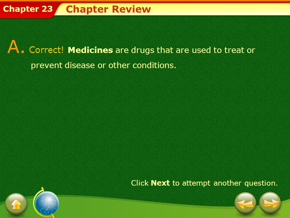 Chapter 23 Chapter Review A. Correct! Medicines are drugs that are used to treat or prevent disease or other conditions. Click Next to attempt another