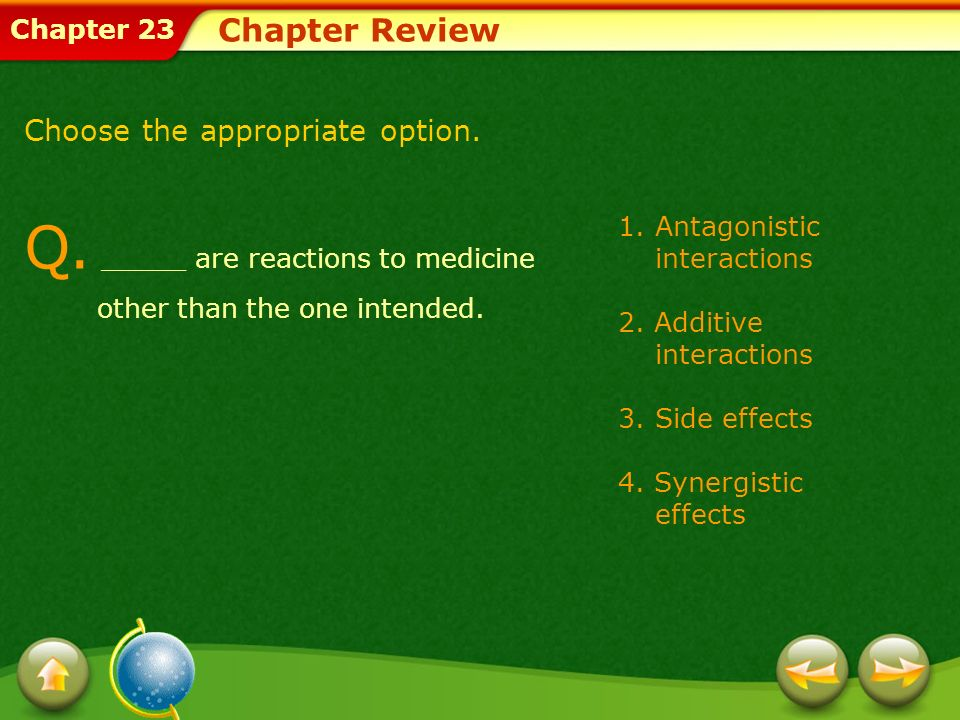Chapter 23 1.Antagonistic interactions 2. Additive interactions 3.Side effects 4. Synergistic effects Chapter Review Q. _____ are reactions to medicin