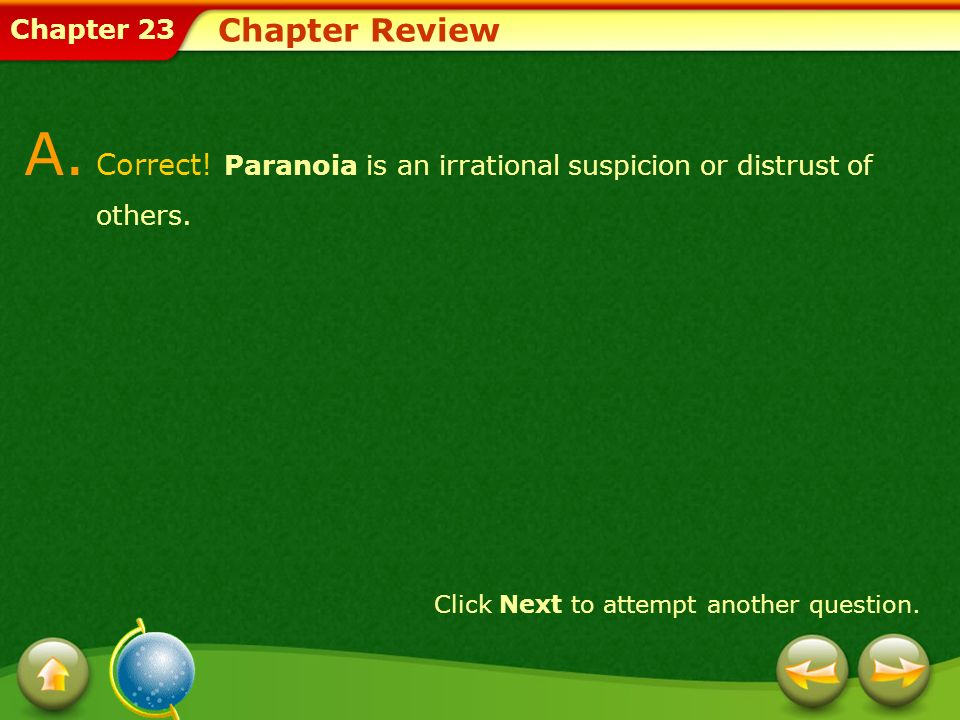 Chapter 23 Chapter Review A. Correct! Paranoia is an irrational suspicion or distrust of others. Click Next to attempt another question.