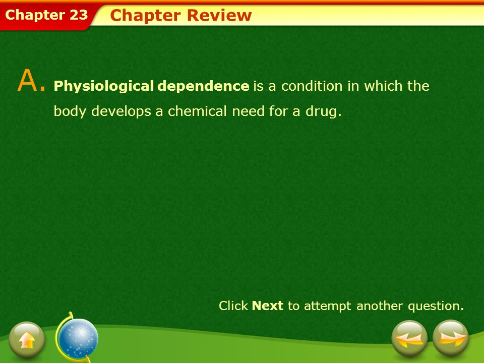 Chapter 23 Chapter Review A. Physiological dependence is a condition in which the body develops a chemical need for a drug. Click Next to attempt anot