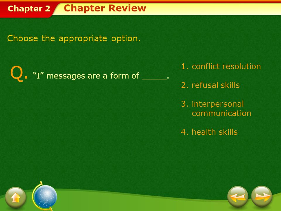 Chapter 2 1.conflict resolution 2. refusal skills 3.interpersonal communication 4. health skills Chapter Review Q. I messages are a form of _____. Cho