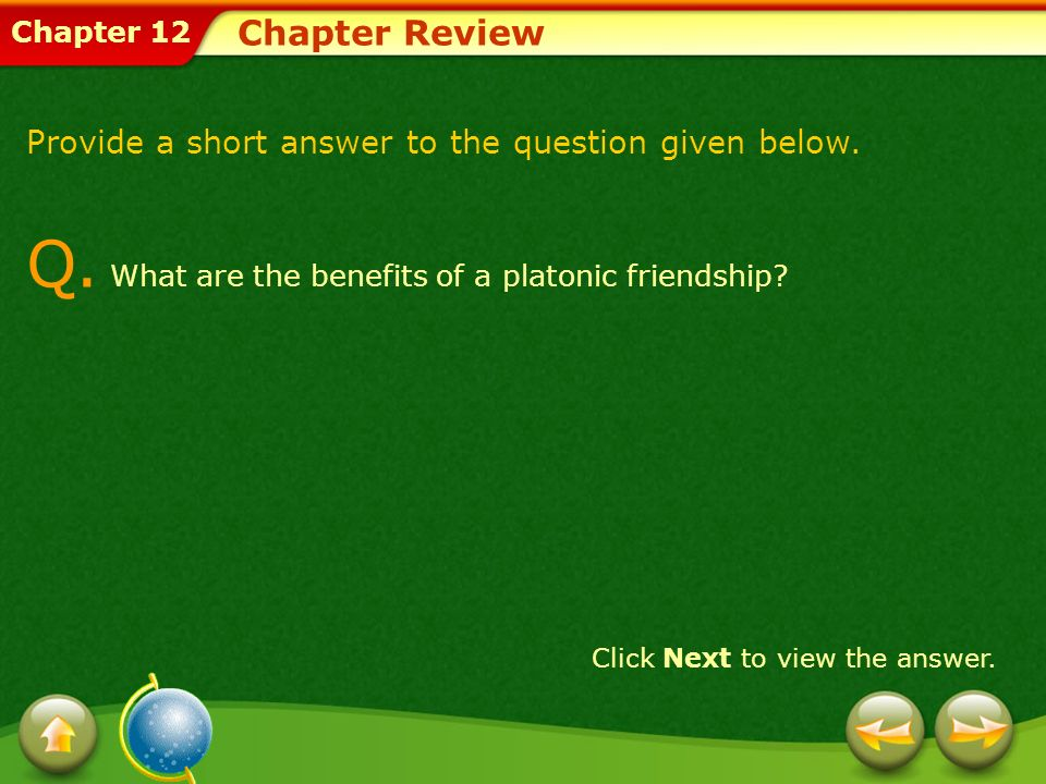 Chapter 12 Chapter Review Provide a short answer to the question given below. Q. What are the benefits of a platonic friendship? Click Next to view th