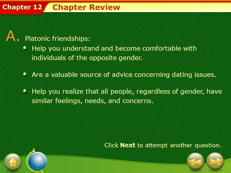Chapter 12 Chapter Review A. Platonic friendships: Help you understand and become comfortable with individuals of the opposite gender. Are a valuable