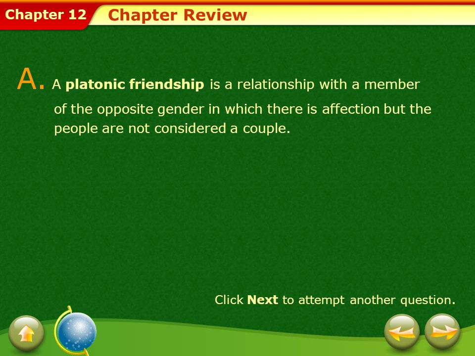Chapter 12 Chapter Review A. A platonic friendship is a relationship with a member of the opposite gender in which there is affection but the people a