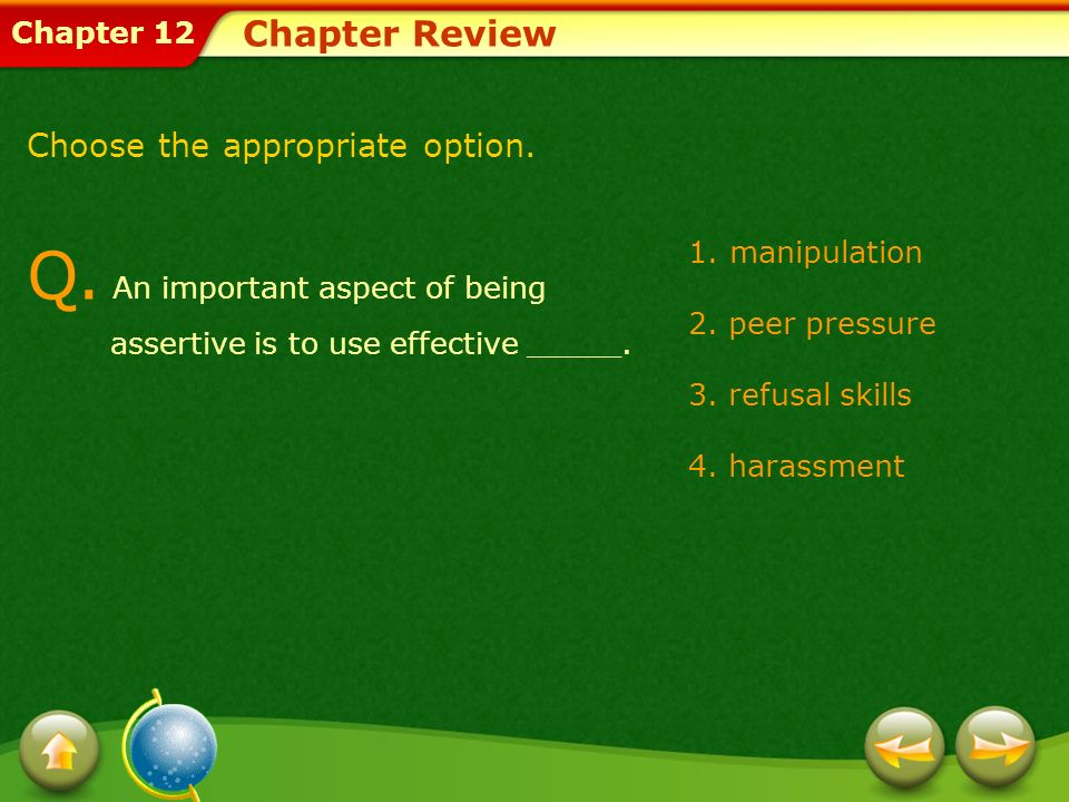 Chapter 12 1.manipulation 2. peer pressure 3. refusal skills 4. harassment Chapter Review Q. An important aspect of being assertive is to use effectiv