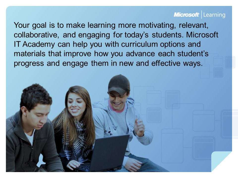 Your goal is to make learning more motivating, relevant, collaborative, and engaging for todays students. Microsoft IT Academy can help you with curri