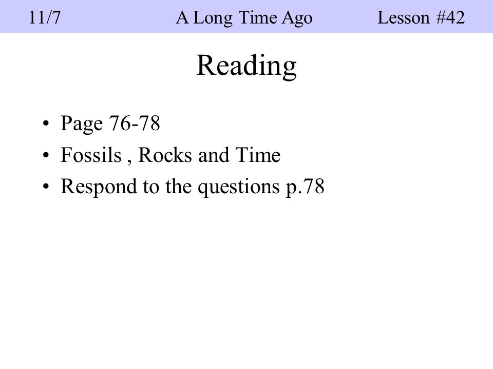 Reading Page 76-78 Fossils, Rocks and Time Respond to the questions p.78 11/7 A Long Time Ago Lesson #42