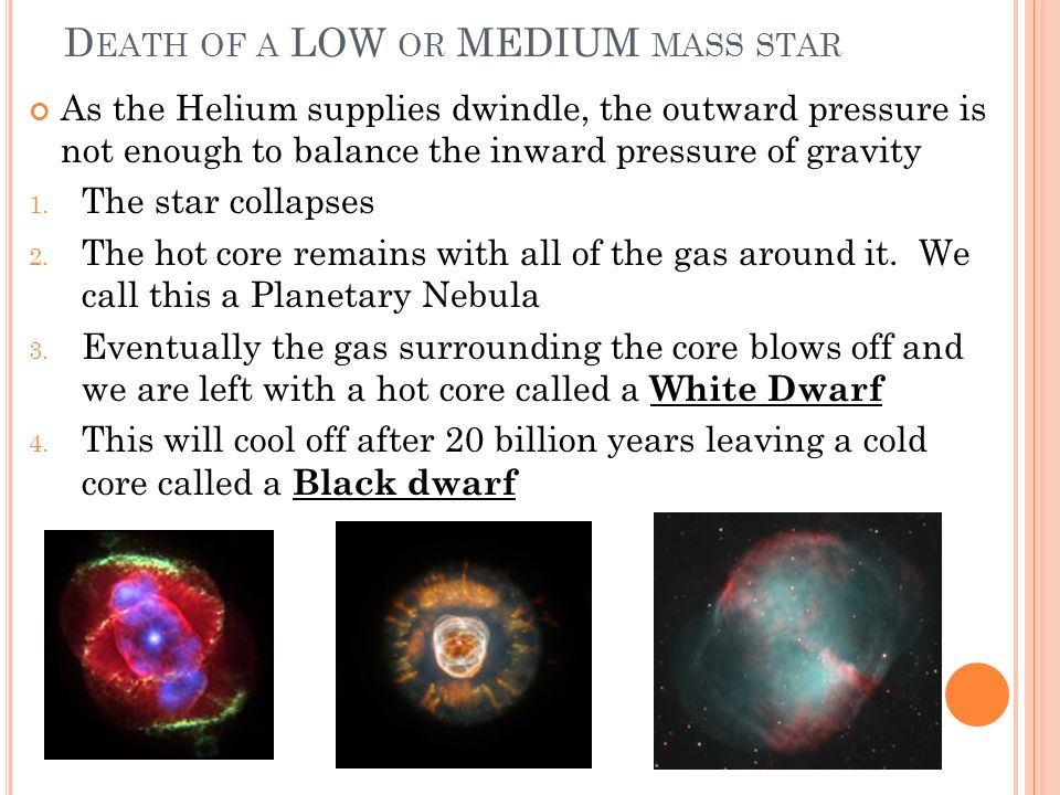 D EATH OF A LOW OR MEDIUM MASS STAR As the Helium supplies dwindle, the outward pressure is not enough to balance the inward pressure of gravity 1. Th