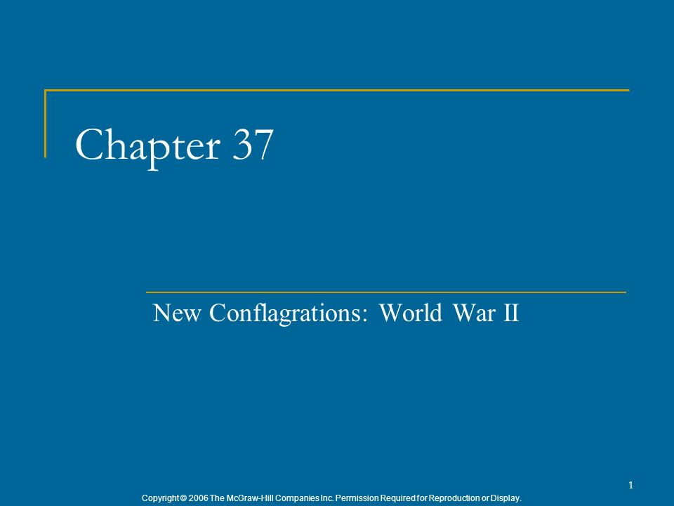 Copyright © 2006 The McGraw-Hill Companies Inc. Permission Required for Reproduction or Display. 1 Chapter 37 New Conflagrations: World War II