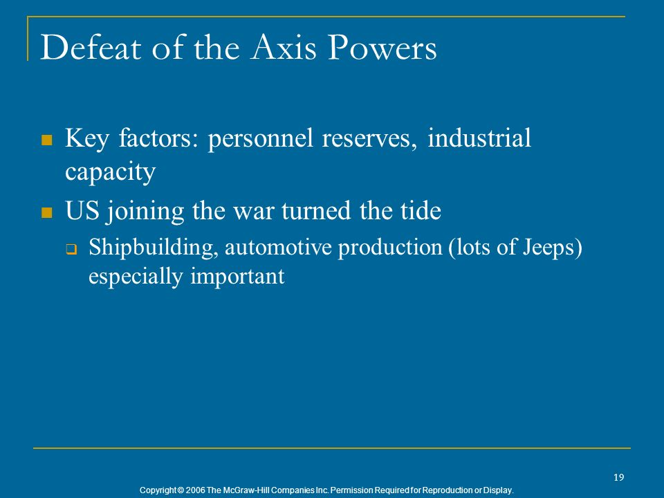 Copyright © 2006 The McGraw-Hill Companies Inc. Permission Required for Reproduction or Display. 19 Defeat of the Axis Powers Key factors: personnel r