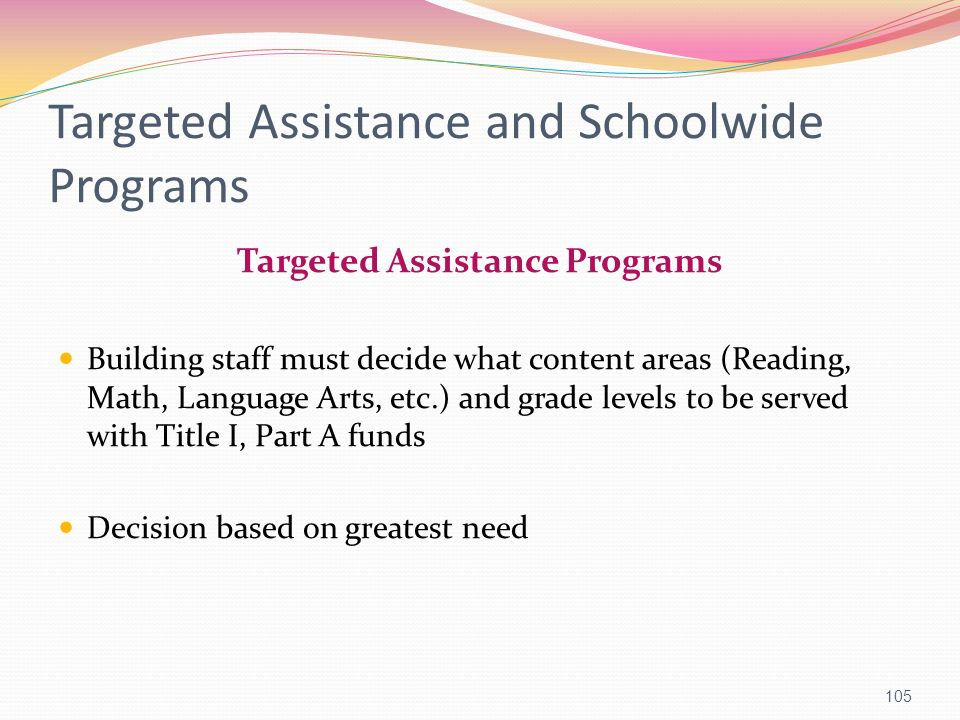 Targeted Assistance and Schoolwide Programs Targeted Assistance Programs Building staff must decide what content areas (Reading, Math, Language Arts,