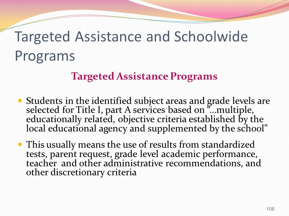 Targeted Assistance and Schoolwide Programs Targeted Assistance Programs Students in the identified subject areas and grade levels are selected for Ti
