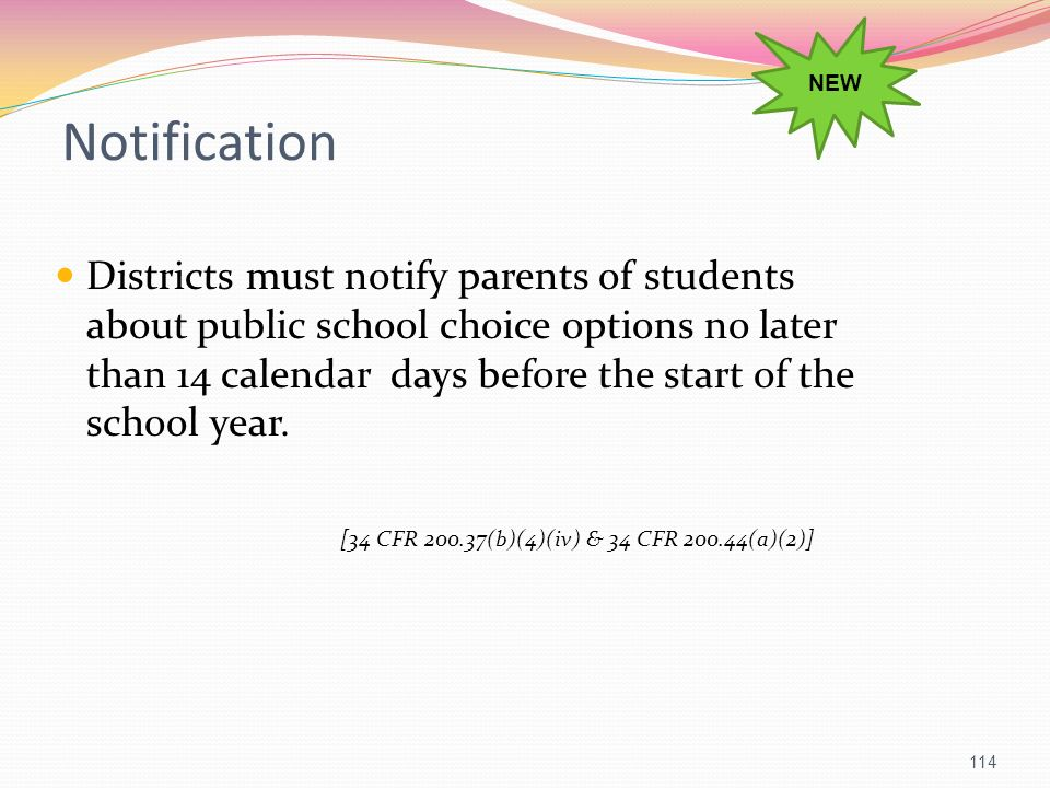Districts must notify parents of students about public school choice options no later than 14 calendar days before the start of the school year. [34 C