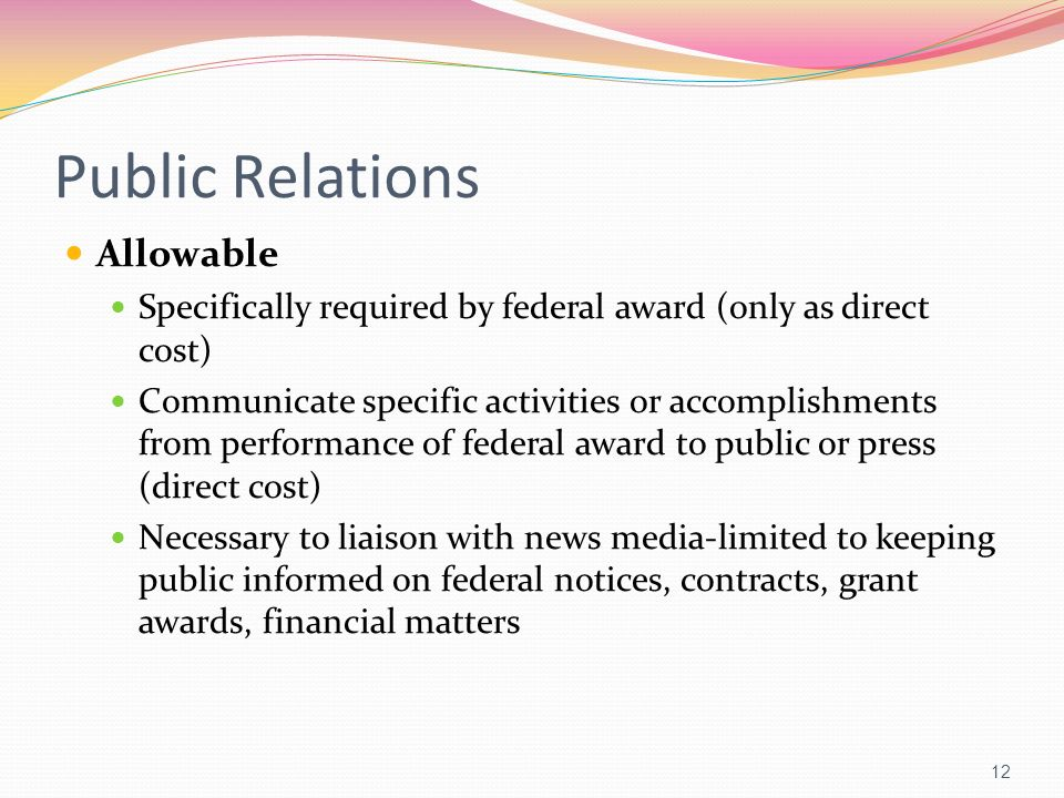 Public Relations Allowable Specifically required by federal award (only as direct cost) Communicate specific activities or accomplishments from perfor