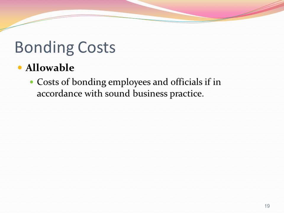 Bonding Costs Allowable Costs of bonding employees and officials if in accordance with sound business practice. 19