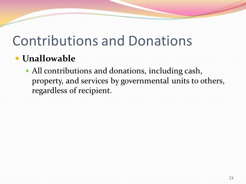 Contributions and Donations Unallowable All contributions and donations, including cash, property, and services by governmental units to others, regar