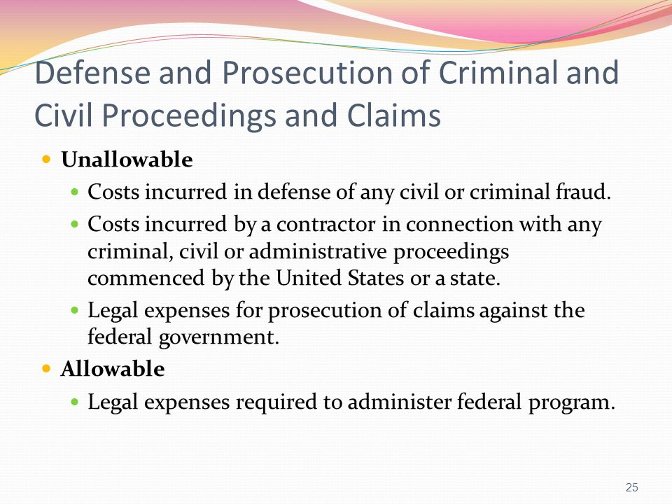 Defense and Prosecution of Criminal and Civil Proceedings and Claims Unallowable Costs incurred in defense of any civil or criminal fraud. Costs incur