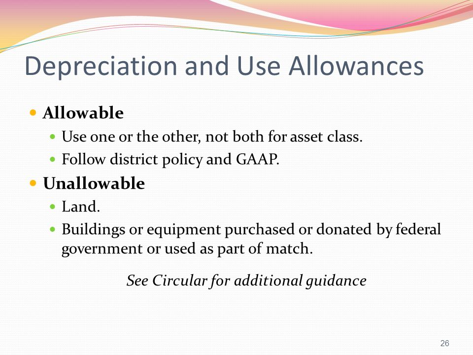 Depreciation and Use Allowances Allowable Use one or the other, not both for asset class. Follow district policy and GAAP. Unallowable Land. Buildings
