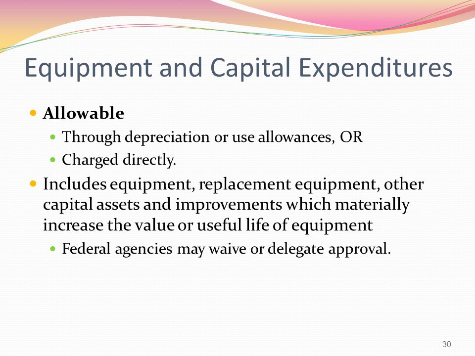 Equipment and Capital Expenditures Allowable Through depreciation or use allowances, OR Charged directly. Includes equipment, replacement equipment, o