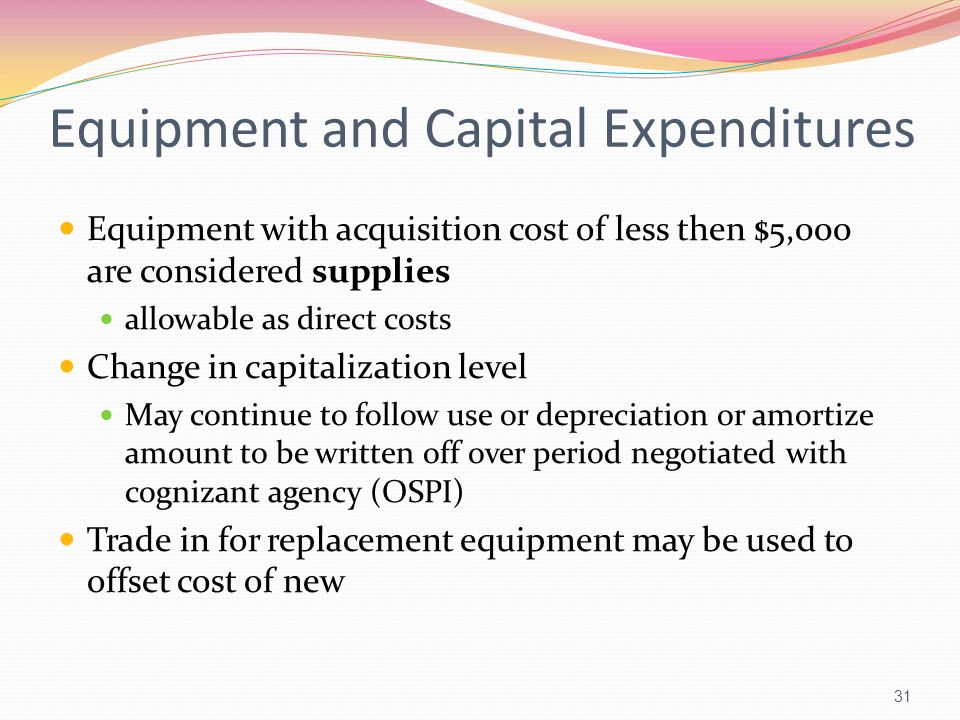 Equipment and Capital Expenditures Equipment with acquisition cost of less then $5,000 are considered supplies allowable as direct costs Change in cap