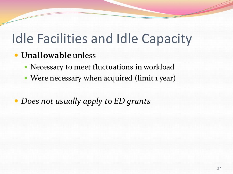 Idle Facilities and Idle Capacity Unallowable unless Necessary to meet fluctuations in workload Were necessary when acquired (limit 1 year) Does not u