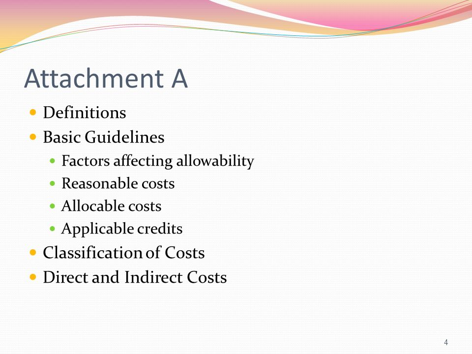 Attachment A Definitions Basic Guidelines Factors affecting allowability Reasonable costs Allocable costs Applicable credits Classification of Costs D