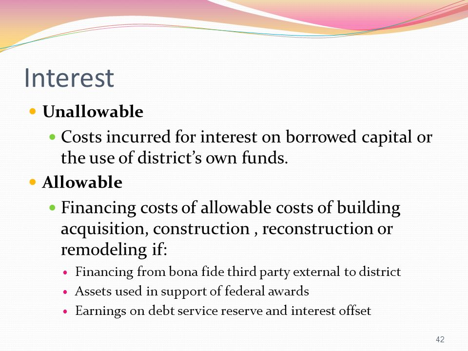 Interest Unallowable Costs incurred for interest on borrowed capital or the use of districts own funds. Allowable Financing costs of allowable costs o