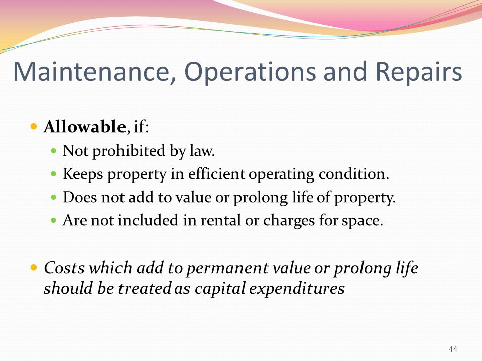 Maintenance, Operations and Repairs Allowable, if: Not prohibited by law. Keeps property in efficient operating condition. Does not add to value or pr