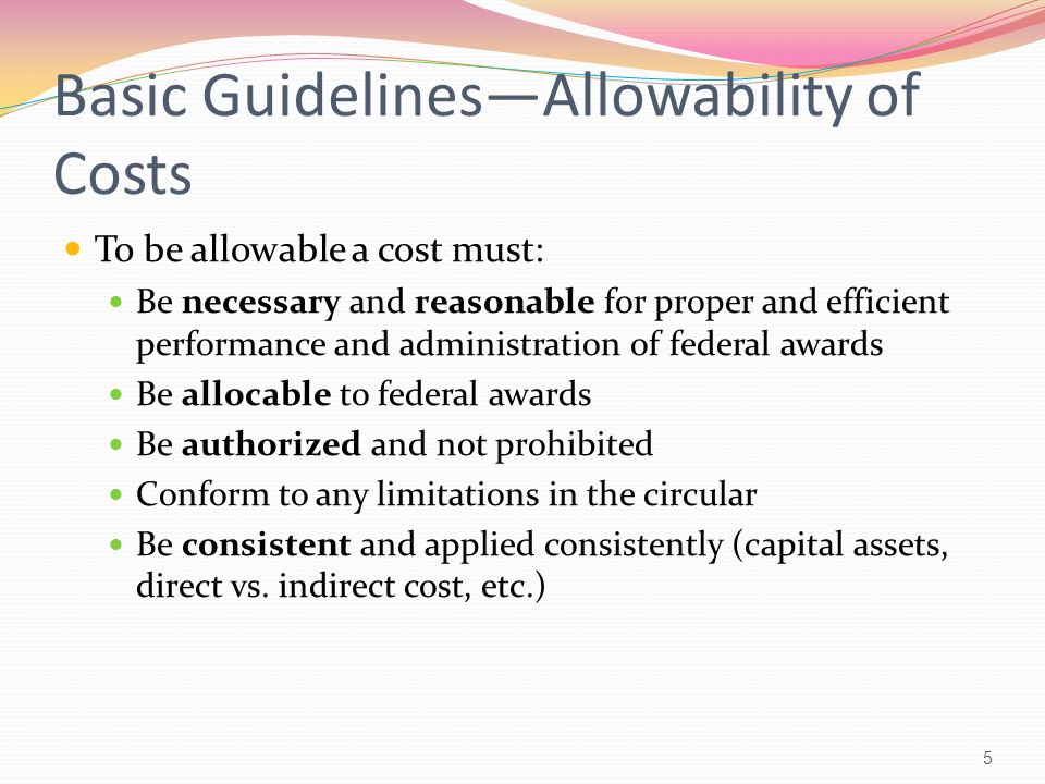 Basic GuidelinesAllowability of Costs Allowable if: Follows generally accepted accounting principles Not be used to meet cost sharing or matching of another federal award Is net of all applicable credits Is adequately documented 6