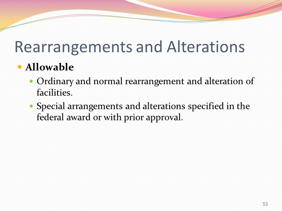Rearrangements and Alterations Allowable Ordinary and normal rearrangement and alteration of facilities. Special arrangements and alterations specifie