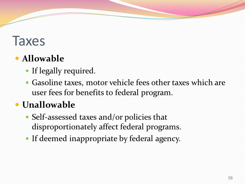 Taxes Allowable If legally required. Gasoline taxes, motor vehicle fees other taxes which are user fees for benefits to federal program. Unallowable S