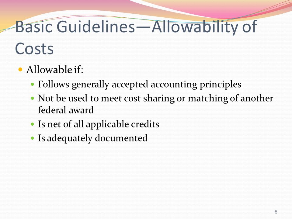 Basic GuidelinesAllowability of Costs Allowable if: Follows generally accepted accounting principles Not be used to meet cost sharing or matching of a