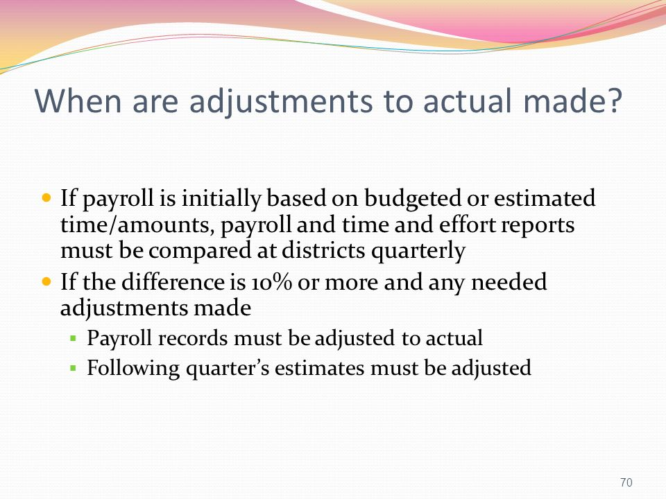 When are adjustments to actual made? If payroll is initially based on budgeted or estimated time/amounts, payroll and time and effort reports must be