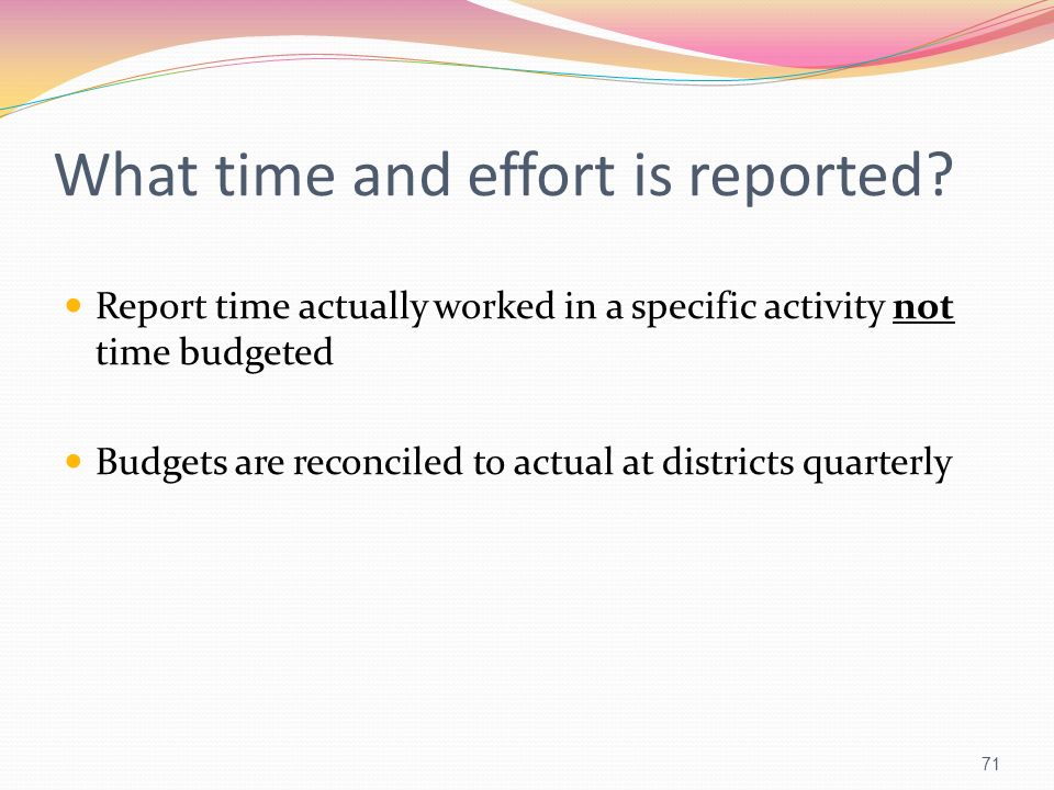 What time and effort is reported? Report time actually worked in a specific activity not time budgeted Budgets are reconciled to actual at districts q