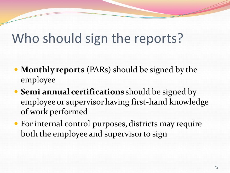Who should sign the reports? Monthly reports (PARs) should be signed by the employee Semi annual certifications should be signed by employee or superv