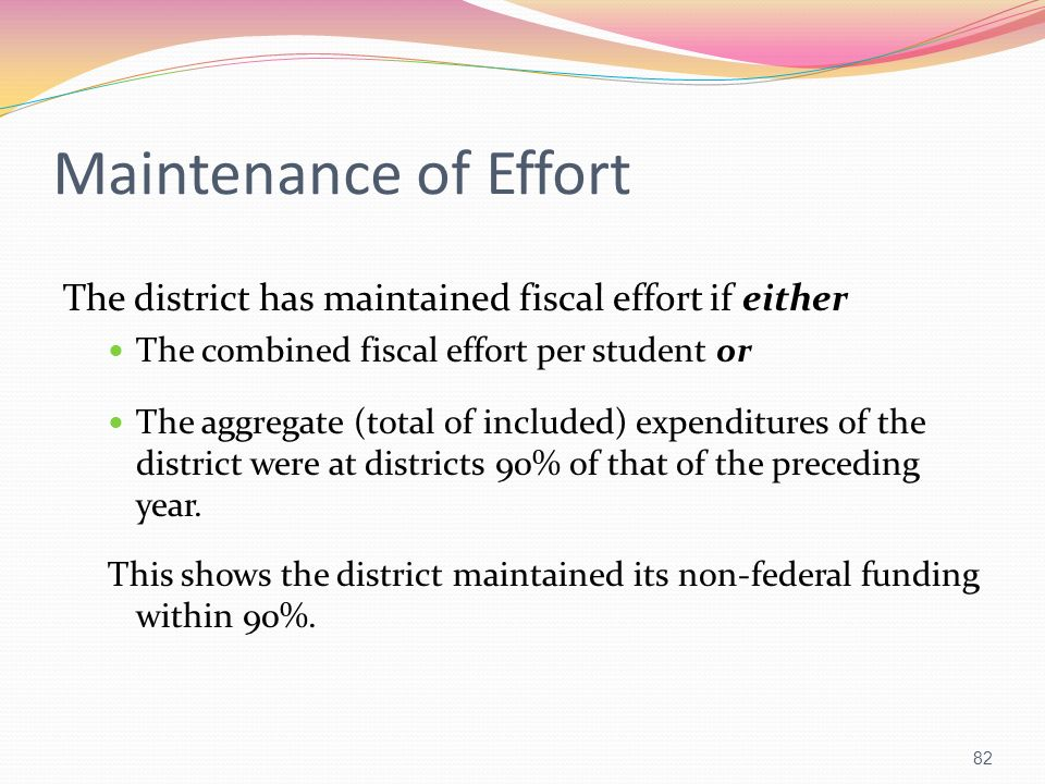 Maintenance of Effort The district has maintained fiscal effort if either The combined fiscal effort per student or The aggregate (total of included)