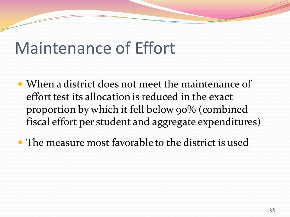 Maintenance of Effort When a district does not meet the maintenance of effort test its allocation is reduced in the exact proportion by which it fell