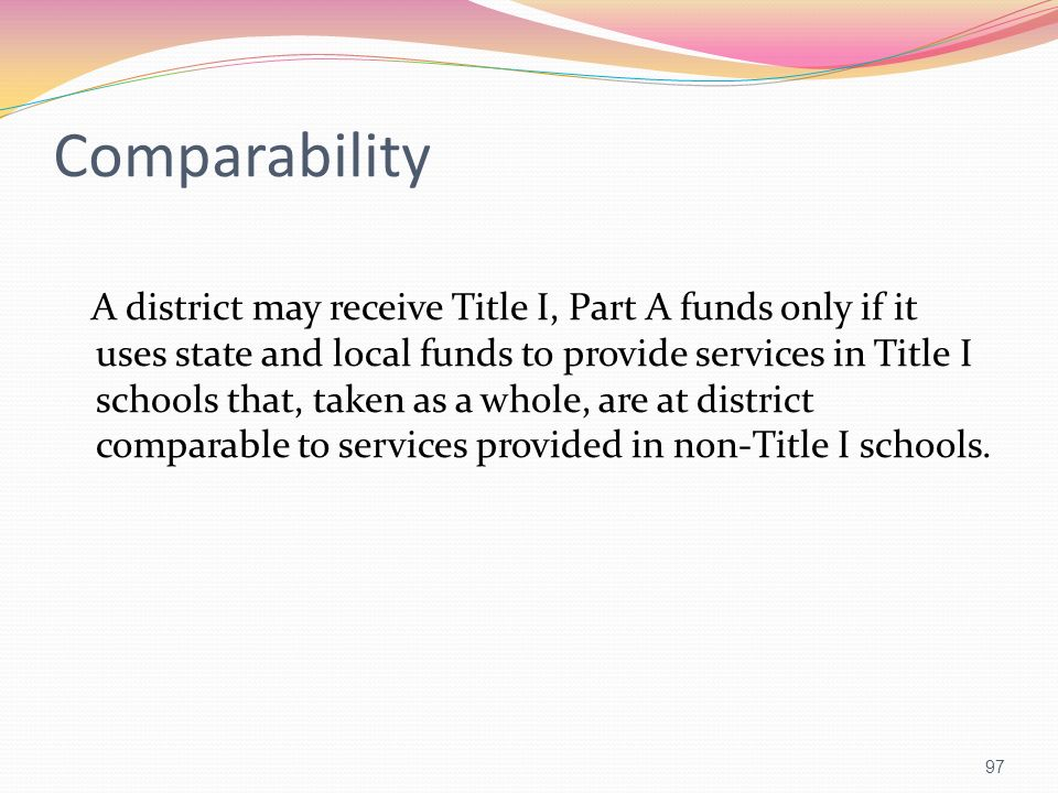 Comparability A district may receive Title I, Part A funds only if it uses state and local funds to provide services in Title I schools that, taken as