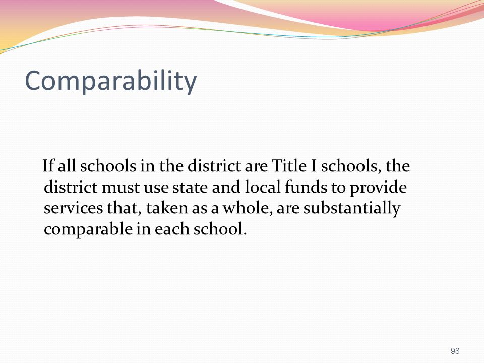 Comparability If all schools in the district are Title I schools, the district must use state and local funds to provide services that, taken as a who