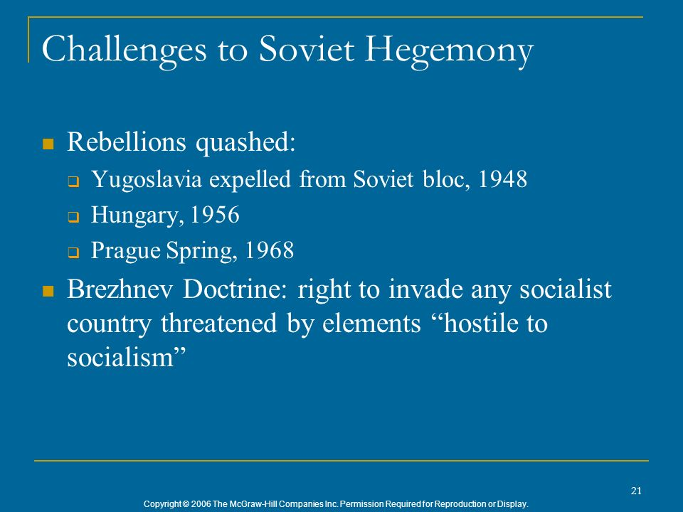 Copyright © 2006 The McGraw-Hill Companies Inc. Permission Required for Reproduction or Display. 21 Challenges to Soviet Hegemony Rebellions quashed: